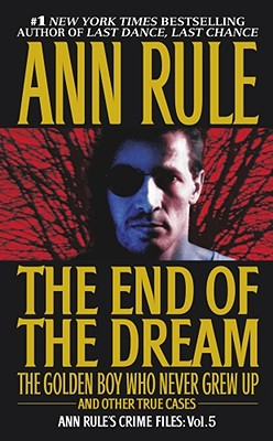 "The End Of The Dream The Golden Boy Who Never Grew Up : Ann Rules Crime Files Volume 5, ""Rule, Ann"""