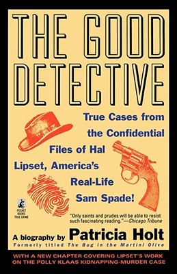 The Good Detective: True Cases from the Confidential Files of Hal Lipset, America's Most Controversial Private Eye, Holt, Patricia