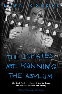 The Inmates Are Running the Asylum: Why High Tech Products Drive Us Crazy and How to Restore the Sanity, Cooper, Alan
