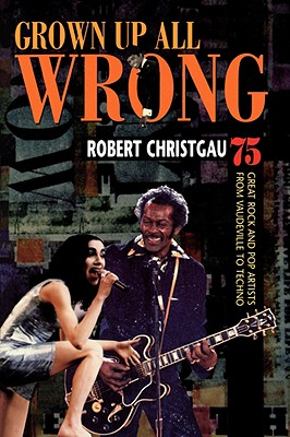 Grown Up All Wrong: 75 Great Rock and Pop Artists from Vaudeville to Techno, Christgau, Robert