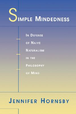 Simple Mindedness: In Defense of Naive Naturalism in the Philosophy of Mind, Jennifer Hornsby