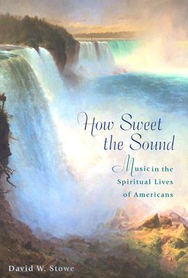 How Sweet the Sound: Music in the Spiritual Lives of Americans, David W. Stowe