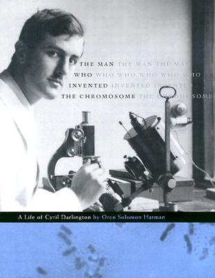 The Man Who Invented the Chromosome: A Life of Cyril Darlington, Harman, Oren Solomon