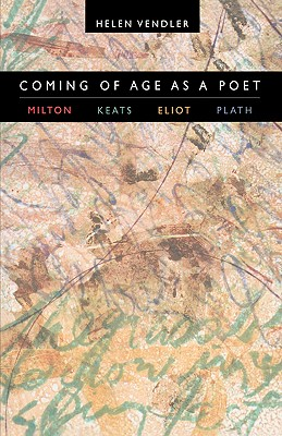 Coming of Age as a Poet: Milton, Keats, Eliot, Plath, Helen Vendler