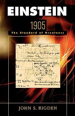 Einstein 1905: The Standard of Greatness, Rigden, John S.