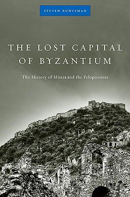The Lost Capital of Byzantium: The History of Mistra and the Peloponnese, STEVEN RUNCIMAN