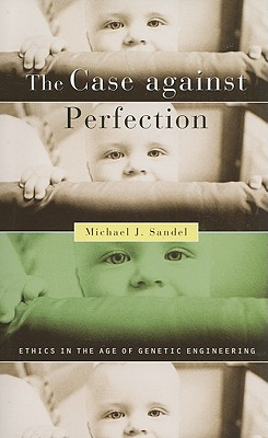 The Case against Perfection: Ethics in the Age of Genetic Engineering, Michael J. Sandel