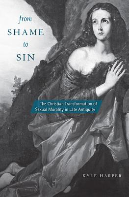 From Shame to Sin: The Christian Transformation of Sexual Morality in Late Antiquity (Revealing Antiquity), Kyle Harper