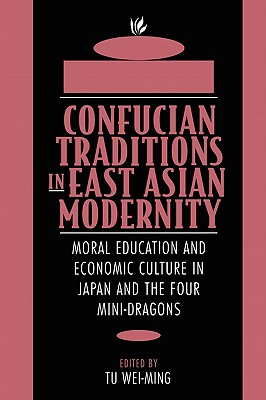 Image for Confucian Traditions in East Asian Modernity: Moral Education and Economic Culture in Japan and the Four Mini-Dragons