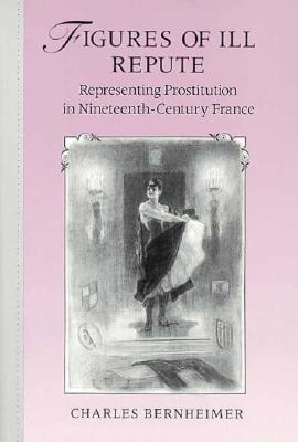 Figures of Ill Repute: Representing Prostitution in Nineteenth Century France, Bernheimer, Charles