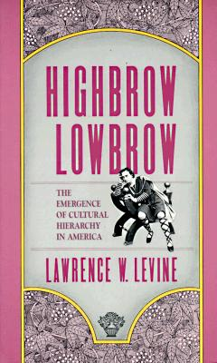 Highbrow/Lowbrow: The Emergence of Cultural Hierarchy in America (The William E. Massey Sr. Lectures in the History of American Civilization), Levine, Lawrence W.