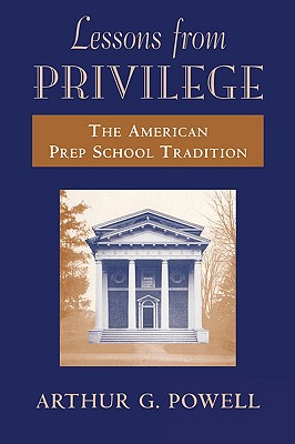 Lessons from Privilege: The American Prep School Tradition, Arthur Powell