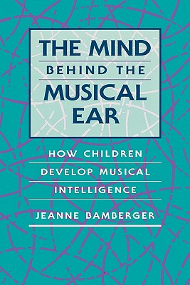 Image for The Mind behind the Musical Ear: How Children Develop Musical Intelligence