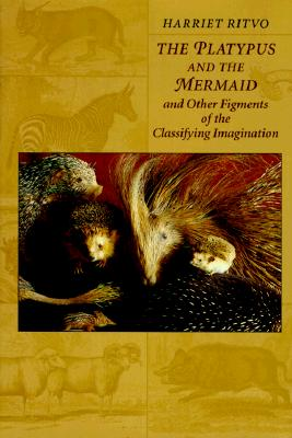 The Platypus and the Mermaid: And Other Figments of the Classifying Imagination, Ritvo, Harriet