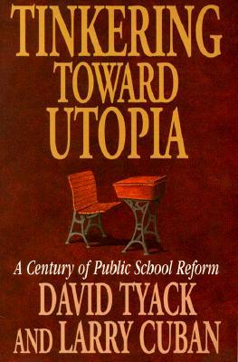 Tinkering toward Utopia: A Century of Public School Reform, Tyack, David; Cuban, Larry