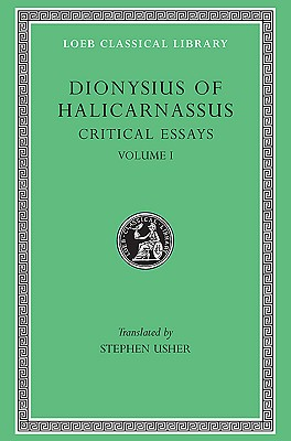 Image for Dionysius of Halicarnassus: Critical Essays, Volume I. Ancient Orators. Lysias. Isocrates. Isaeus. Demosthenes. Thucydides (Loeb Classical Library No. 465)