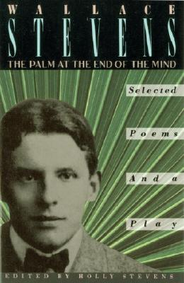 Palm at the End of the Mind : Selected Poems and a Play, WALLACE STEVENS, HOLLY STEVENS