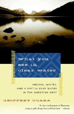 What You See in Clear Water: Indians, Whites, and a Battle Over Water in the American West, O'Gara, Geoffrey