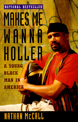 MAKES ME WANNA HOLLER : A YOUNG BLACK MA, NATHAN MCCALL