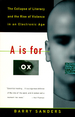 A Is for Ox: The Collapse of Literacy and the Rise of Violence in an Electronic Age, Sanders, Barry;Random House Vintage Books