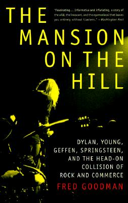 The Mansion on the Hill: Dylan, Young, Geffen, Springsteen, and the Head-on Collision of Rock and Commerce, Fred Goodman