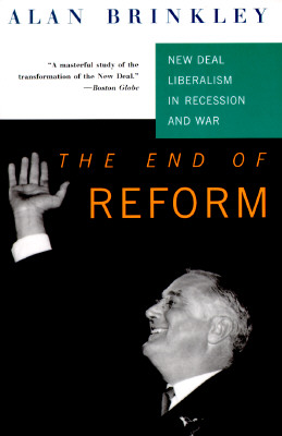 End of Reform : New Deal Liberalism in Recession and War, ALAN BRINKLEY