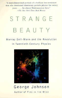 Strange Beauty: Murray Gell-Mann and the Revolution in Twentieth-Century Physics, George Johnson