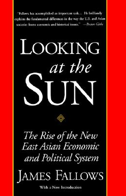 Looking at the Sun: The Rise of the New East Asian Economic and Political System, Fallows, James