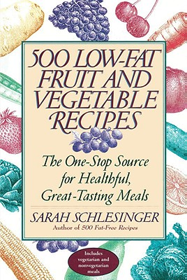 500 Low-Fat Fruit and Vegetable Recipes: The One-Stop Source for Heathful, Great-Tasting Meals, Schlesinger, Sarah