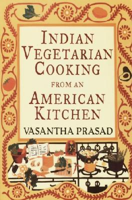 Indian Vegetarian Cooking from an American Kitchen, Prasad, Vasantha