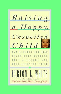Image for Raising a Happy, Unspoiled Child (How Parents Can Help Their Baby Develop Into a Secure and We)