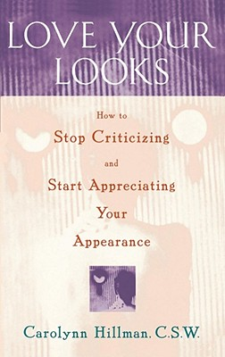 Love Your Looks: How to Stop Criticizing and Start Appreciating Your Appearance, Hillman, Carolynn