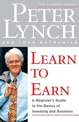 Learn to Earn: A Beginner's Guide to the Basics of Investing and Business, Peter Lynch; John Rothchild