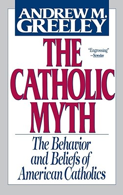 The Catholic Myth: The Behavior and Beliefs of American Catholics, Greeley, Andrew M.