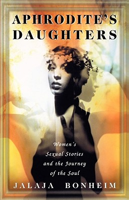 Aphrodite's Daughters: Women's Sexual Stories and the Journey of the Soul, Bonheim, Jalaja