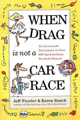 When Drag is Not a Car Race: An Irreverent Dictionary of Over 400 Gay and Lesbian Words and Phrases, Rauch, Karen; Fessler, Jeff