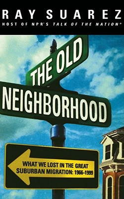 The Old Neighborhood: What We Lost in the Great Suburban Migration, 1966-1999, Suarez, Ray
