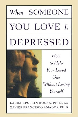 When Someone You Love is Depressed: How to Help Your Loved One Without Losing Yourself, Laura Epstein Rosen; Xavier Francisco Amador