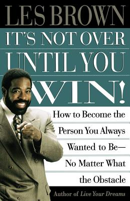 It's Not over Until You Win!: How to Become the Person You Always Wanted to Be - No Matter What the Obstacle, Brown, Les