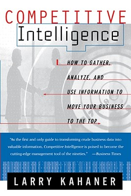 Competitive Intelligence: How to Gather, Analyse, and Use Information to Move Your Business to the Top, Kahaner, Larry