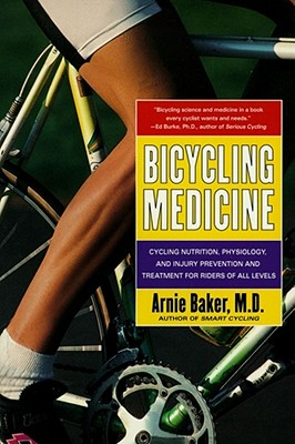 Bicycling Medicine: Cycling Nutrition, Physiology, Injury Prevention and Treatment For Riders of All Levels, Baker, Arnie