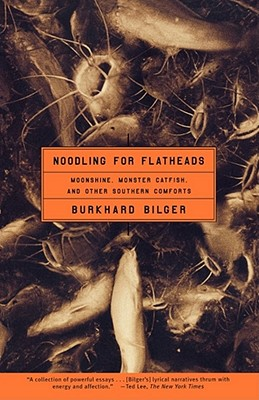 Noodling for Flatheads: Moonshine, Monster Catfish, and Other Southern Comforts, Bilger, Burkhard