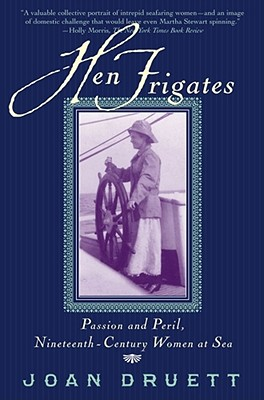 HEN FRIGATES: Passion and Peril, Nineteenth-Century Women at Sea, Druett, Joan