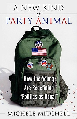 A New Kind of Party Animal: How the Young Are Tearing Up the American Political Landscape, Mitchell, Michele