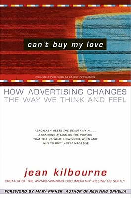 Can't Buy My Love: How Advertising Changes the Way We Think and Feel, Kilbourne, Jean