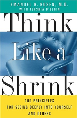 Think Like a Shrink : 100 Principles for Seeing Deeply into Yourself and Others, EMANUEL ROSEN, TERSHIA D'ELGIN
