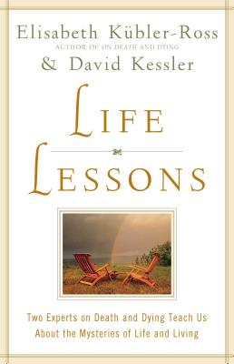 Life Lessons: Two Experts on Death and Dying Teach Us About the Mysteries of Life and Living, Elisabeth Kubler-Ross; David Kessler
