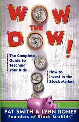 Wow The Dow!: The Complete Guide To Teaching Your Kids How To Invest In The Stock Market, Pat Smith; Creator-Lynn Roney