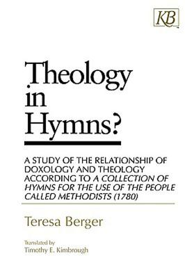 Theology in Hymns?: A Study of the Relationship of Doxology and Theology According to A Collection of Hymns for the Use, Berger, Teresa