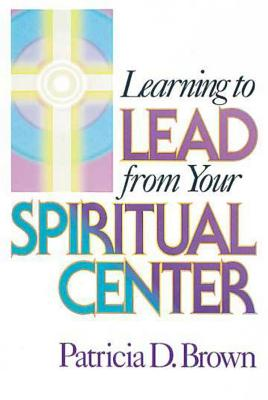 Learning to Lead from Your Spiritual Center, Patricia Brown